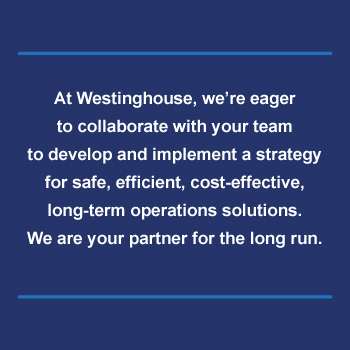 At Westinghouse, we're eager to collaborate with your team to develop and implement a strategy for safe, efficient, cost-effective, long-term operations solutions. We are your partner for the long run.